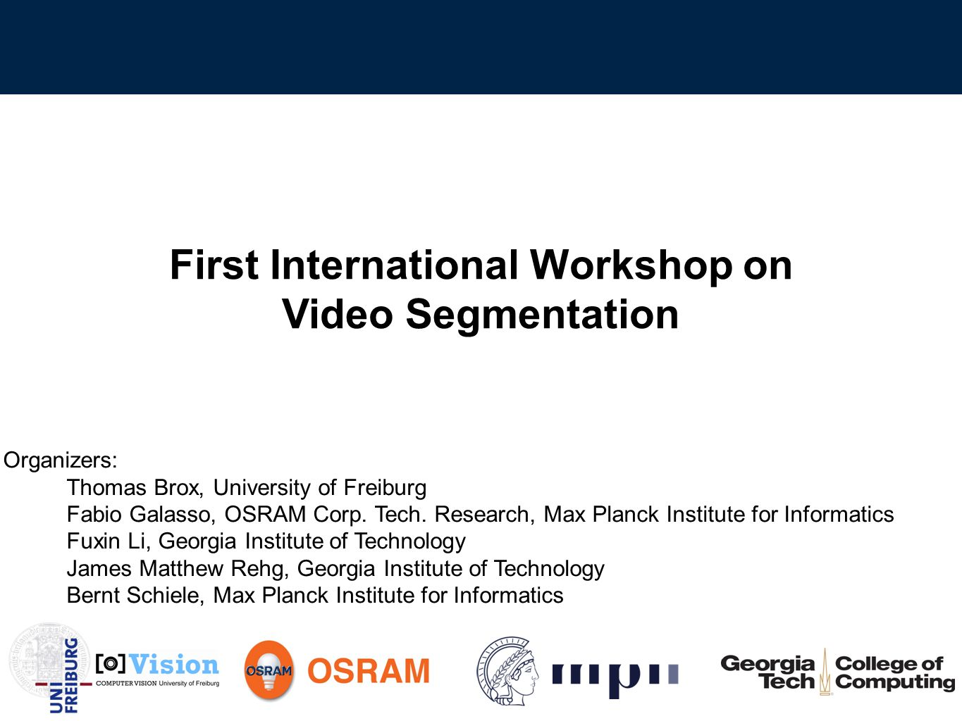 First International Workshop on Video Segmentation | Opening Today Dense full day program 5 Invited speakers 7 short talks ‣ Poster at lunch and coffee breaks ‣ Posters behind the room Short presentation by Michael Black Panel discussion: 4:30PM ‣ All invited speakers are invited to the panel 12