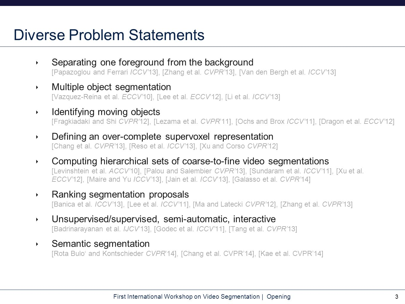 First International Workshop on Video Segmentation | Opening Diverse Problem Statements ‣ Separating one foreground from the background [Papazoglou and Ferrari ICCV'13], [Zhang et al.