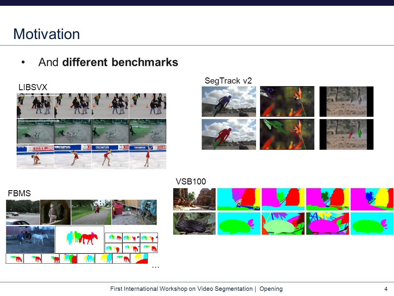 First International Workshop on Video Segmentation | Opening Motivation And different benchmarks 4 … FBMS VSB100 SegTrack v2 LIBSVX