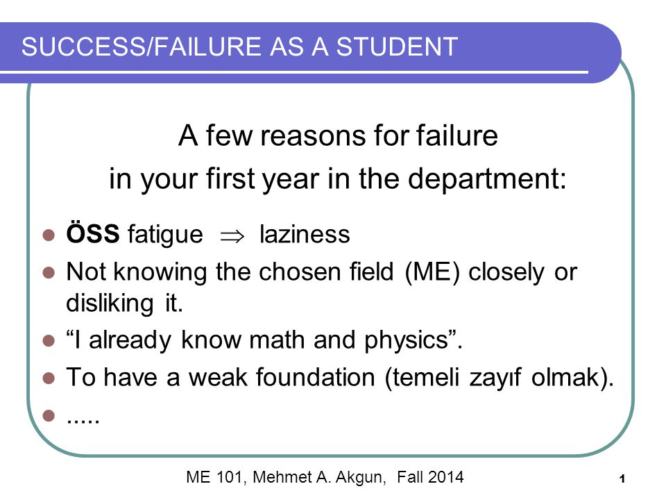 1 SUCCESS/FAILURE AS A STUDENT A few reasons for failure in your first year in the department: ÖSS fatigue  laziness Not knowing the chosen field (ME) closely or disliking it.