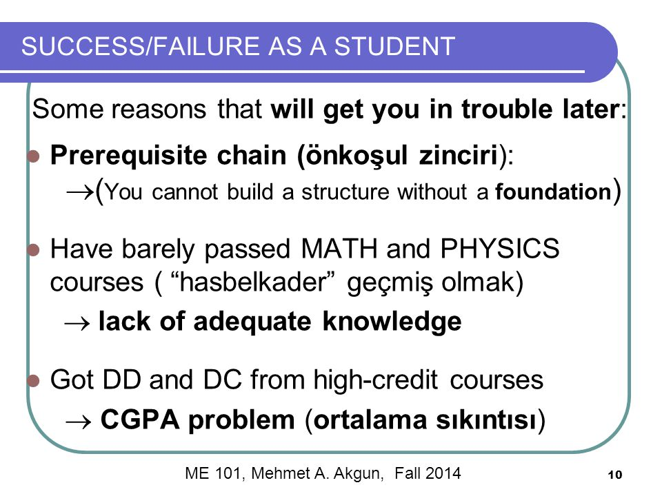 10 SUCCESS/FAILURE AS A STUDENT Some reasons that will get you in trouble later: Prerequisite chain (önkoşul zinciri):  ( You cannot build a structure without a foundation ) Have barely passed MATH and PHYSICS courses ( hasbelkader geçmiş olmak)  lack of adequate knowledge Got DD and DC from high-credit courses  CGPA problem (ortalama sıkıntısı) ME 101, Mehmet A.