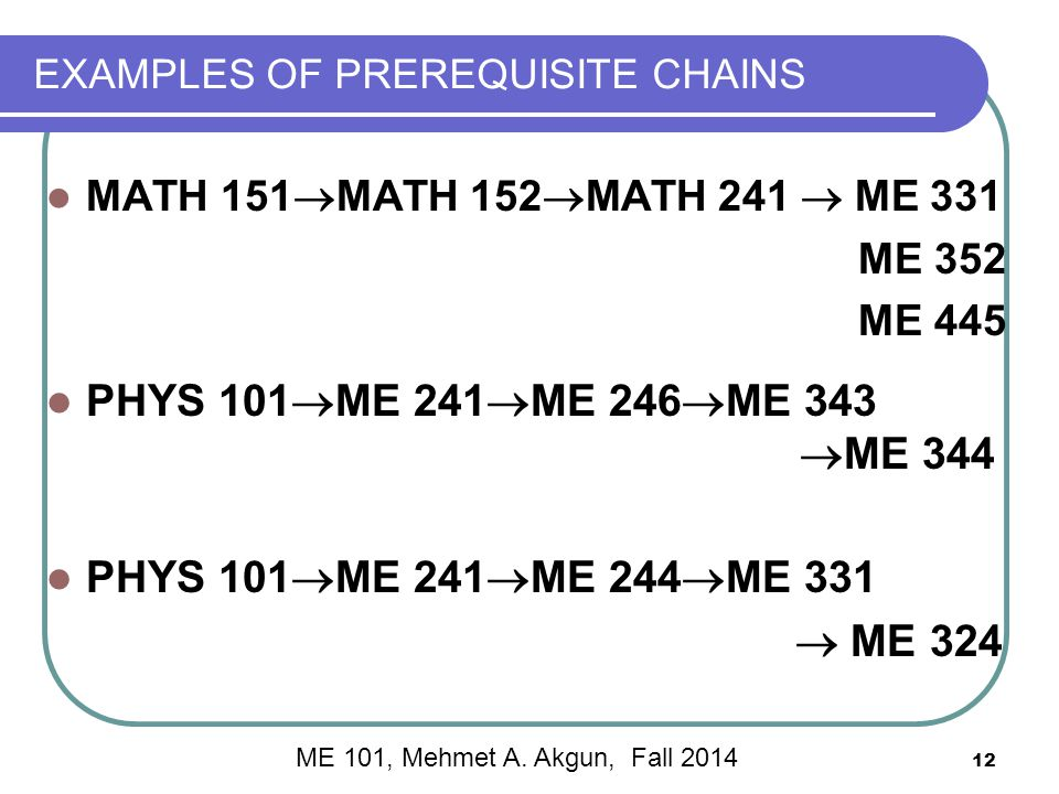 12 EXAMPLES OF PREREQUISITE CHAINS MATH 151  MATH 152  MATH 241  ME 331 ME 352 ME 445 PHYS 101  ME 241  ME 246  ME 343  ME 344 PHYS 101  ME 241  ME 244  ME 331  ME 324 ME 101, Mehmet A.