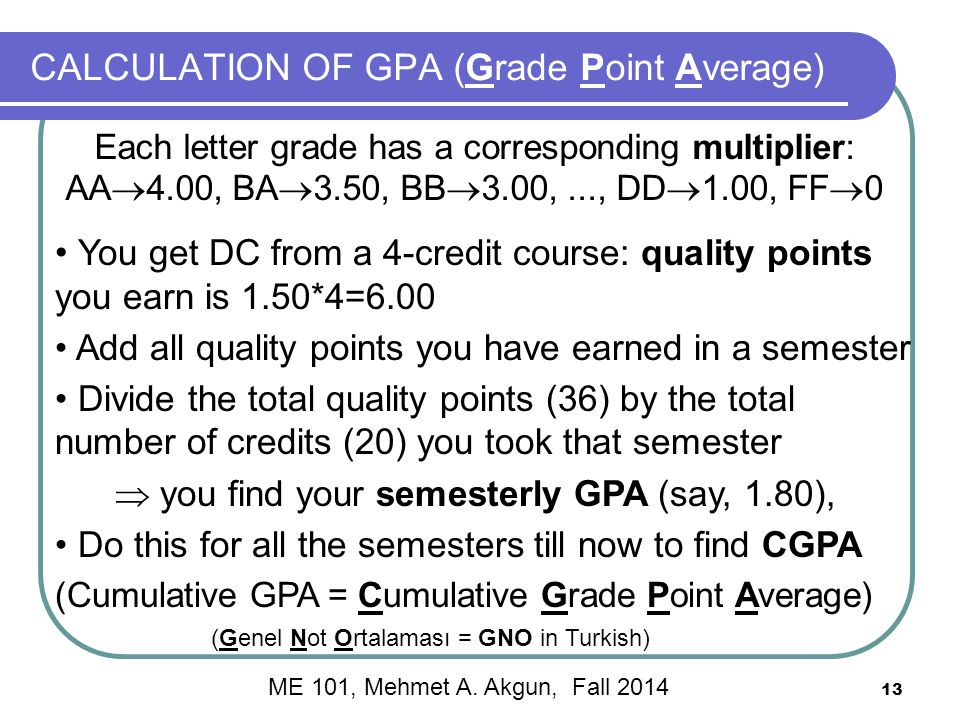 13 CALCULATION OF GPA (Grade Point Average) Each letter grade has a corresponding multiplier: AA  4.00, BA  3.50, BB  3.00,..., DD  1.00, FF  0 You get DC from a 4-credit course: quality points you earn is 1.50*4=6.00 Add all quality points you have earned in a semester Divide the total quality points (36) by the total number of credits (20) you took that semester  you find your semesterly GPA (say, 1.80), Do this for all the semesters till now to find CGPA (Cumulative GPA = Cumulative Grade Point Average) (Genel Not Ortalaması = GNO in Turkish) ME 101, Mehmet A.