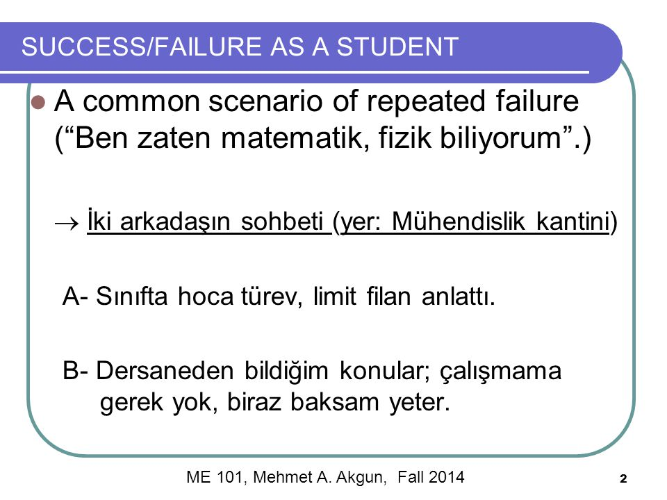 2 SUCCESS/FAILURE AS A STUDENT A common scenario of repeated failure ( Ben zaten matematik, fizik biliyorum .)  İki arkadaşın sohbeti (yer: Mühendislik kantini) A- Sınıfta hoca türev, limit filan anlattı.