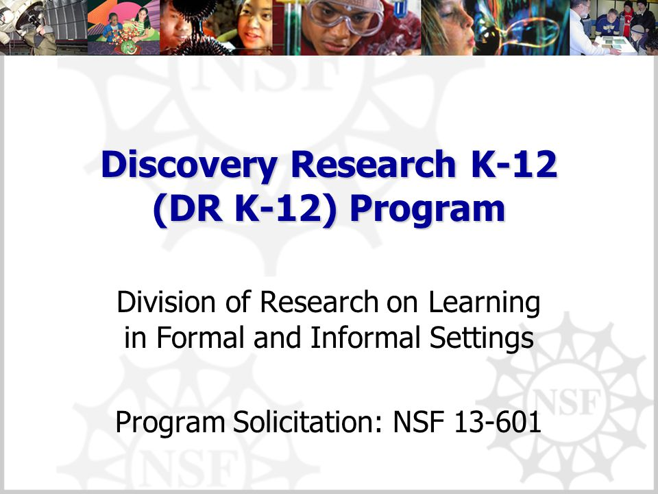 Discovery Research K-12 (DR K-12) Program Division of Research on Learning in Formal and Informal Settings Program Solicitation: NSF 13-601