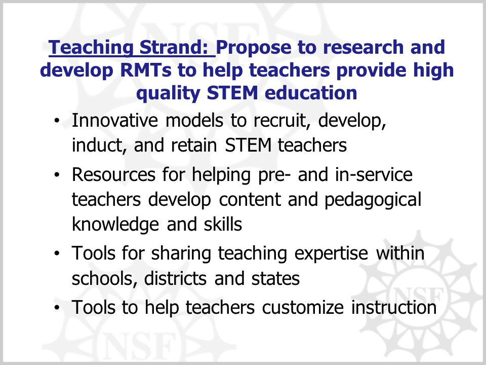 Teaching Strand: Propose to research and develop RMTs to help teachers provide high quality STEM education Innovative models to recruit, develop, indu