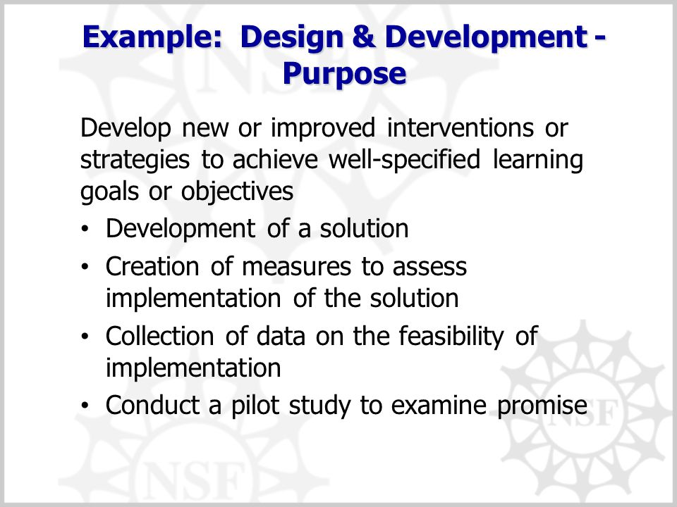 Example: Design & Development - Purpose Develop new or improved interventions or strategies to achieve well-specified learning goals or objectives Dev