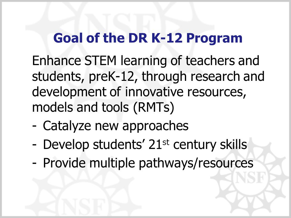 Goal of the DR K-12 Program Enhance STEM learning of teachers and students, preK-12, through research and development of innovative resources, models