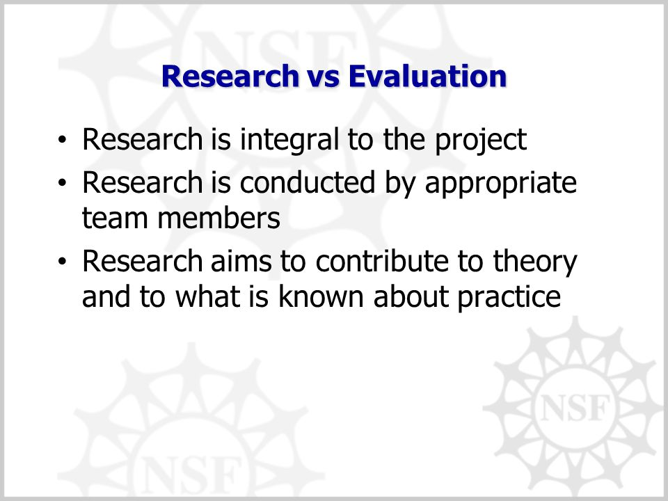 Research vs Evaluation Research is integral to the project Research is conducted by appropriate team members Research aims to contribute to theory and