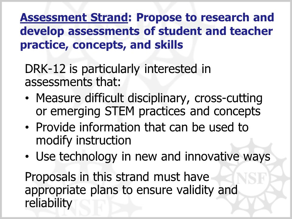 Assessment Strand: Propose to research and develop assessments of student and teacher practice, concepts, and skills DRK-12 is particularly interested