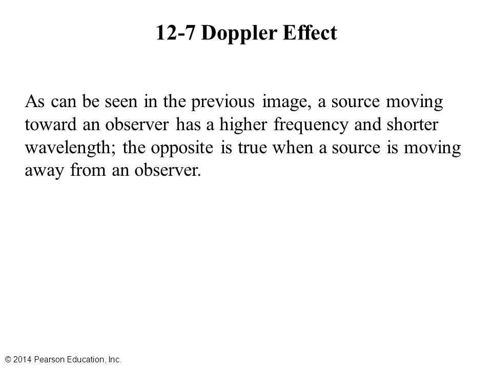 12-7 Doppler Effect As can be seen in the previous image, a source moving toward an observer has a higher frequency and shorter wavelength; the opposi