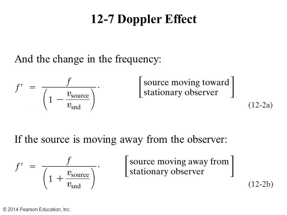And the change in the frequency: If the source is moving away from the observer: 12-7 Doppler Effect © 2014 Pearson Education, Inc. (12-2a) (12-2b)