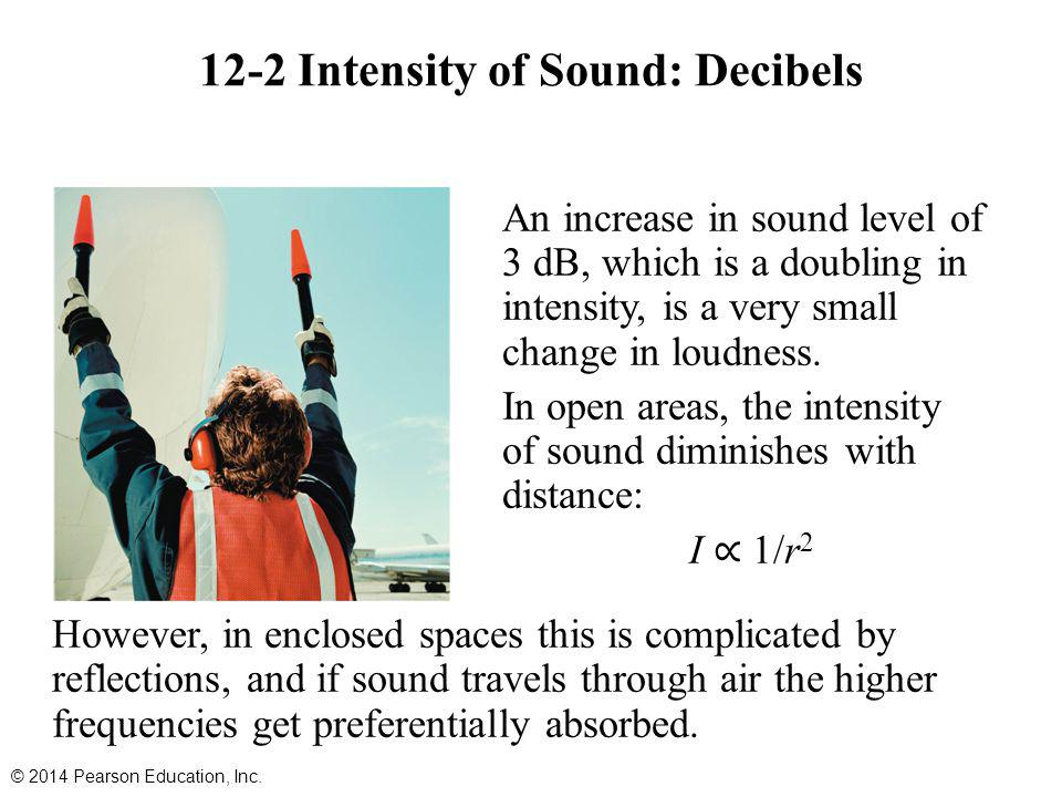 12-2 Intensity of Sound: Decibels © 2014 Pearson Education, Inc. An increase in sound level of 3 dB, which is a doubling in intensity, is a very small