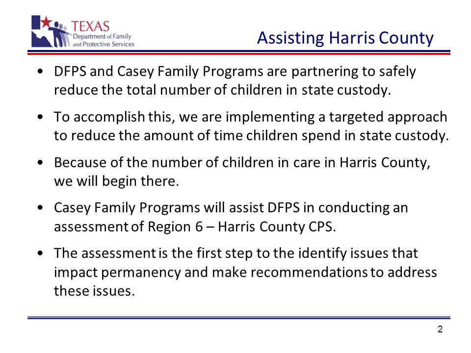 13 Assessment Plan The assessment will be designed to answer the following questions: 1.What are internal and external factors that lead to greater lengths of stay in foster care for children from Harris County than in other regions.
