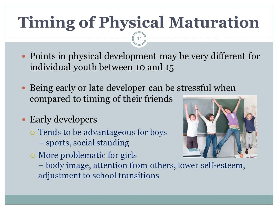 Timing of Physical Maturation Points in physical development may be very different for individual youth between 10 and 15 Being early or late develope