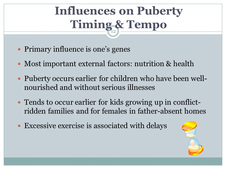 Influences on Puberty Timing & Tempo Primary influence is one's genes Most important external factors: nutrition & health Puberty occurs earlier for c