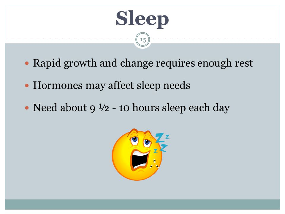 Sleep Rapid growth and change requires enough rest Hormones may affect sleep needs Need about 9 ½ - 10 hours sleep each day 15