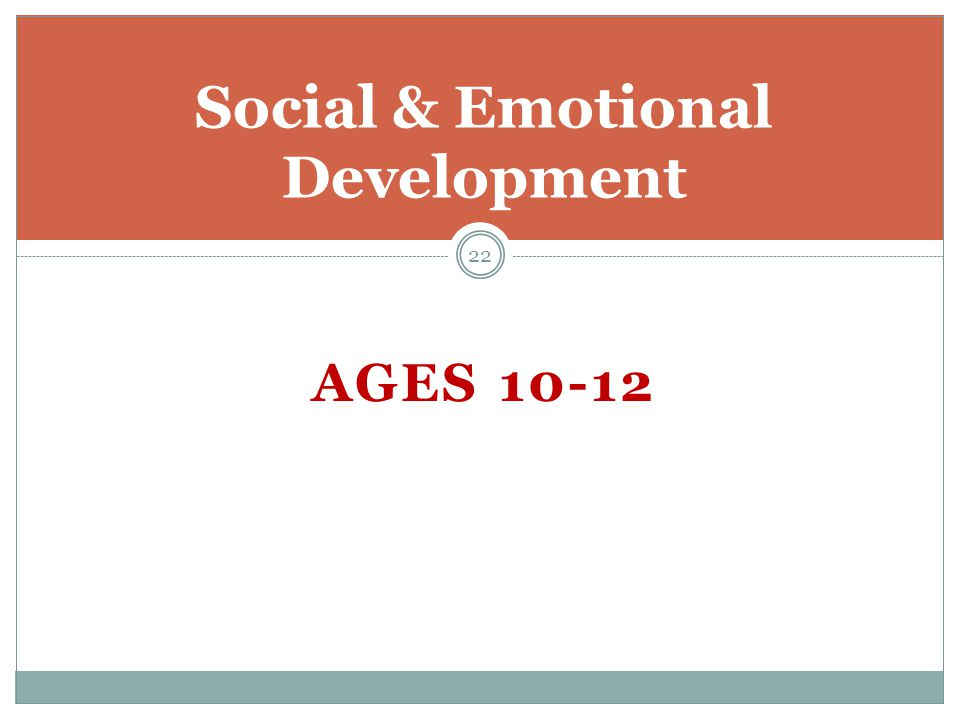 AGES 10-12 Social & Emotional Development 22