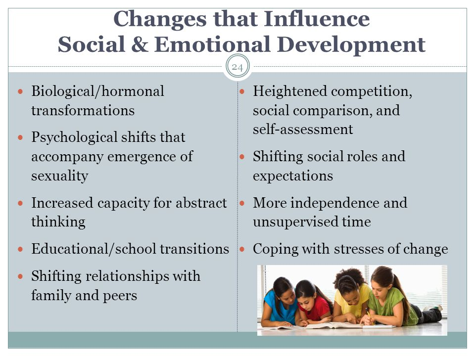 Changes that Influence Social & Emotional Development Biological/hormonal transformations Psychological shifts that accompany emergence of sexuality I