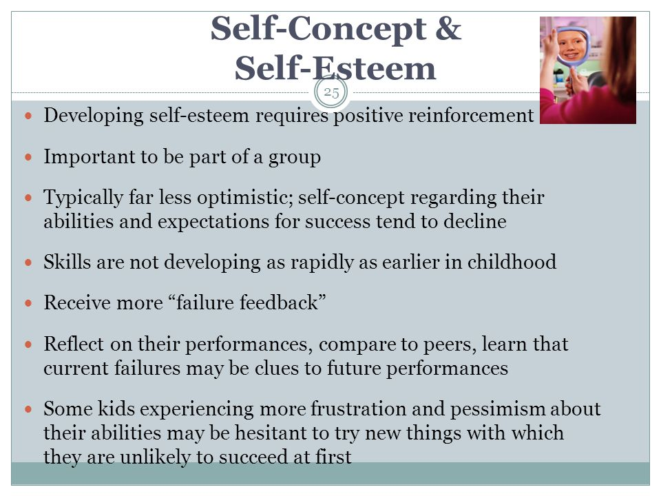 Self-Concept & Self-Esteem Developing self-esteem requires positive reinforcement Important to be part of a group Typically far less optimistic; self-