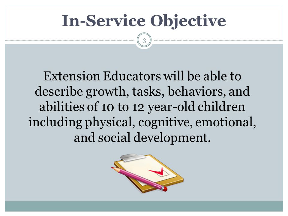 In-Service Objective Extension Educators will be able to describe growth, tasks, behaviors, and abilities of 10 to 12 year-old children including phys
