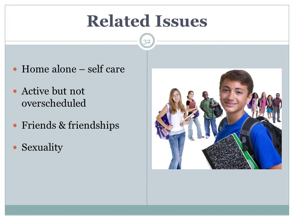 Related Issues 32 Home alone – self care Active but not overscheduled Friends & friendships Sexuality
