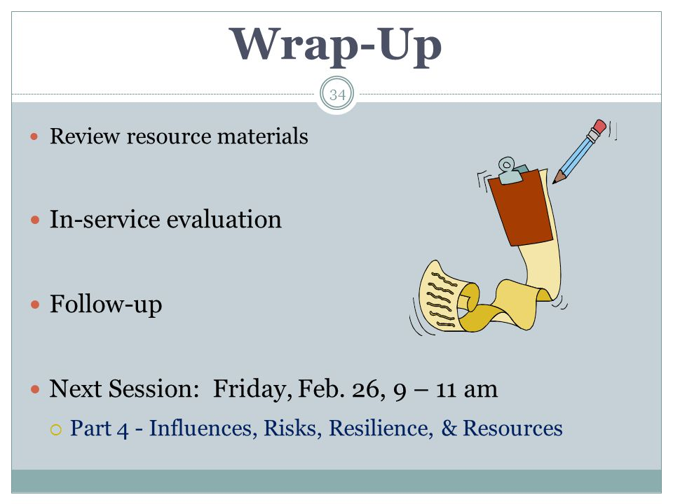 Wrap-Up Review resource materials In-service evaluation Follow-up Next Session: Friday, Feb. 26, 9 – 11 am  Part 4 - Influences, Risks, Resilience, &