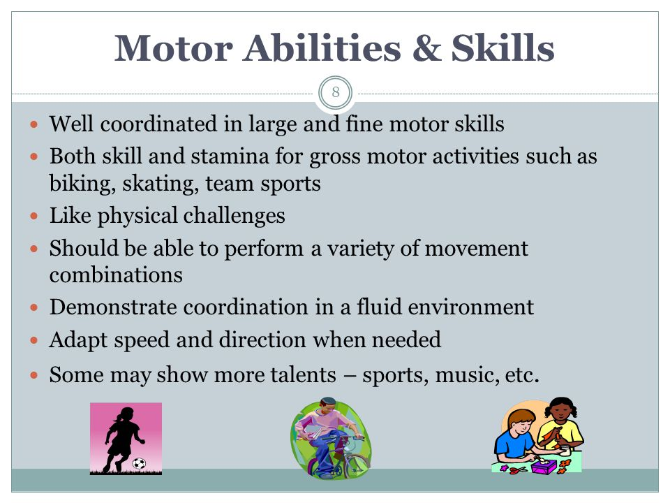 Motor Abilities & Skills Well coordinated in large and fine motor skills Both skill and stamina for gross motor activities such as biking, skating, te