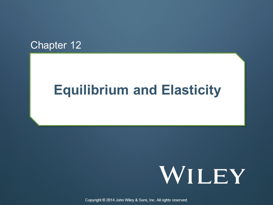 Equilibrium and Elasticity Chapter 12 Copyright © 2014 John Wiley & Sons, Inc. All rights reserved.