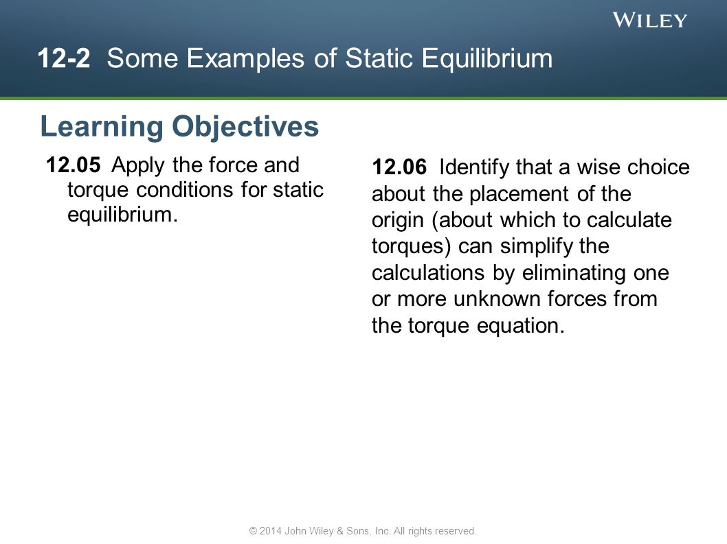 12-2 Some Examples of Static Equilibrium 12.05 Apply the force and torque conditions for static equilibrium. 12.06 Identify that a wise choice about t