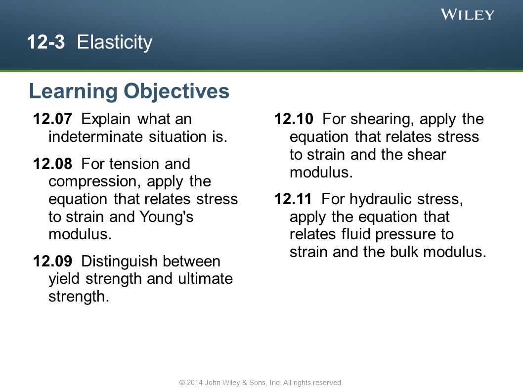 12-3 Elasticity 12.07 Explain what an indeterminate situation is. 12.08 For tension and compression, apply the equation that relates stress to strain