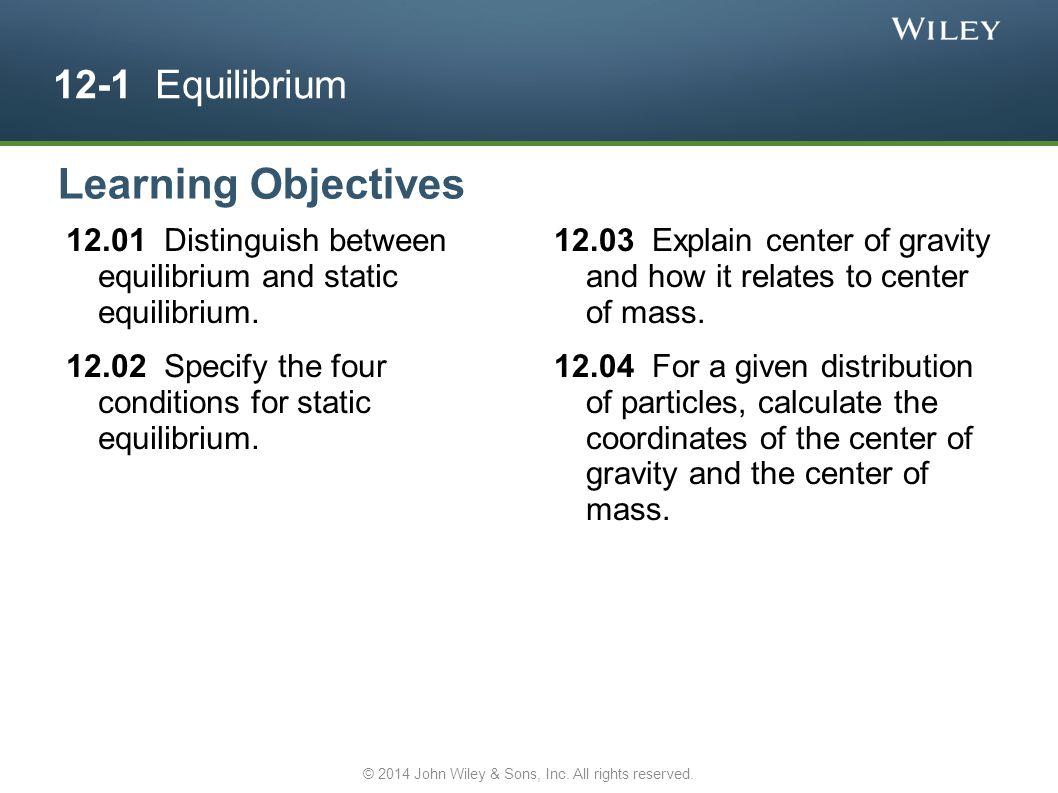 12-1 Equilibrium 12.01 Distinguish between equilibrium and static equilibrium. 12.02 Specify the four conditions for static equilibrium. 12.03 Explain