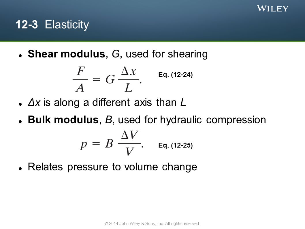 12-3 Elasticity Shear modulus, G, used for shearing Δx is along a different axis than L Bulk modulus, B, used for hydraulic compression Relates pressu