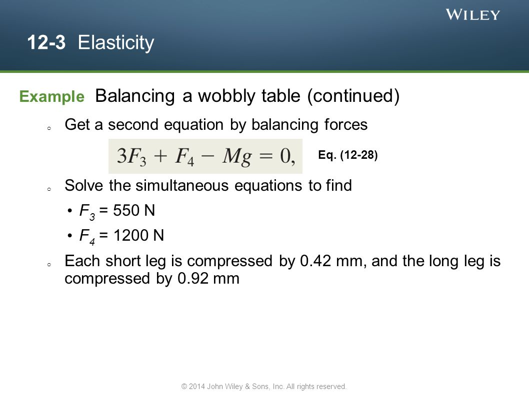 12-3 Elasticity Example Balancing a wobbly table (continued) o Get a second equation by balancing forces o Solve the simultaneous equations to find F