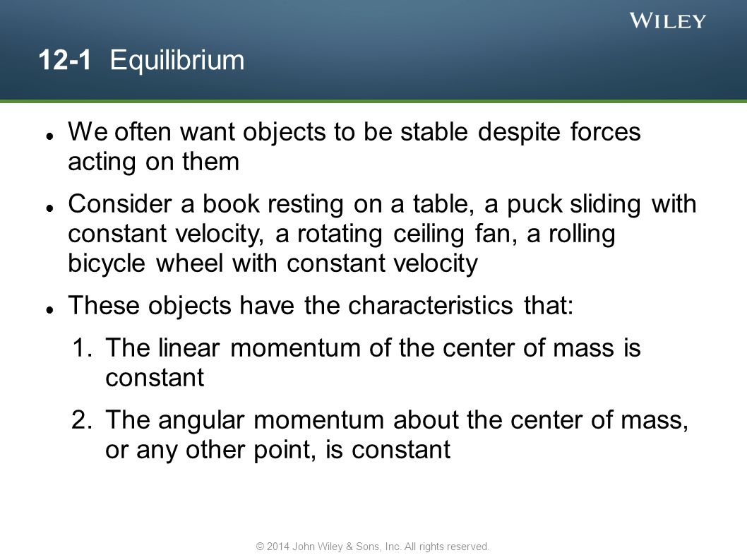 12-1 Equilibrium We often want objects to be stable despite forces acting on them Consider a book resting on a table, a puck sliding with constant vel