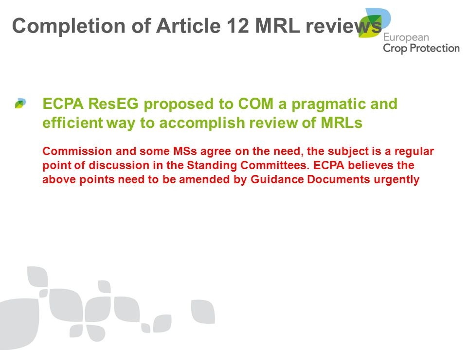 ECPA ResEG proposed to COM a pragmatic and efficient way to accomplish review of MRLs Commission and some MSs agree on the need, the subject is a regular point of discussion in the Standing Committees.