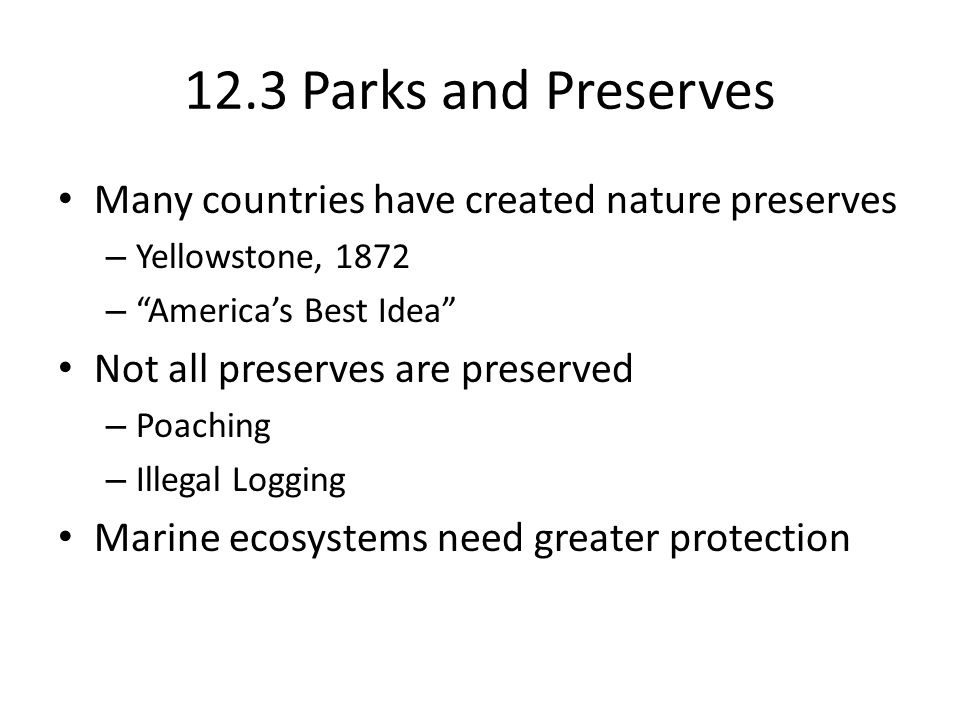 "12.3 Parks and Preserves Many countries have created nature preserves – Yellowstone, 1872 – ""America's Best Idea"" Not all preserves are preserved – Po"