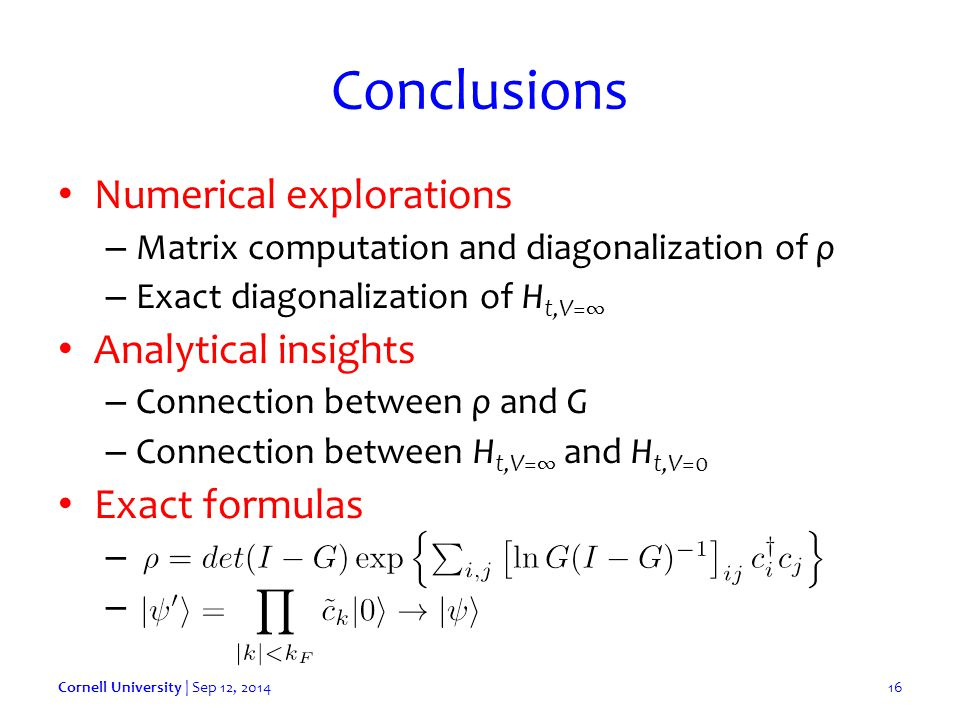 Conclusions Numerical explorations – Matrix computation and diagonalization of ρ – Exact diagonalization of H t,V=∞ Analytical insights – Connection between ρ and G – Connection between H t,V=∞ and H t,V=0 Exact formulas – – Cornell University | Sep 12, 201416