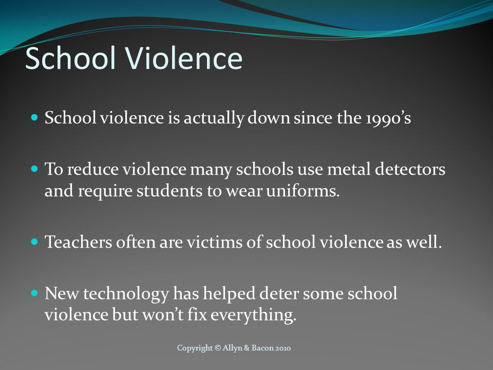 Copyright © Allyn & Bacon 2010 School Violence School violence is actually down since the 1990's To reduce violence many schools use metal detectors a