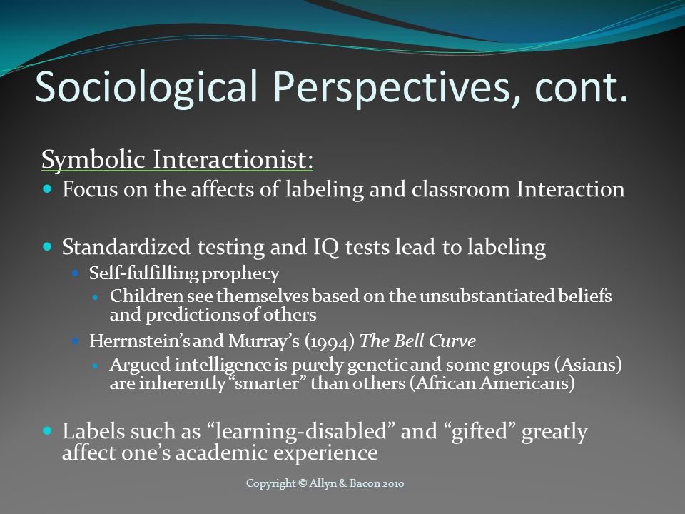 Copyright © Allyn & Bacon 2010 Sociological Perspectives, cont. Symbolic Interactionist: Focus on the affects of labeling and classroom Interaction St