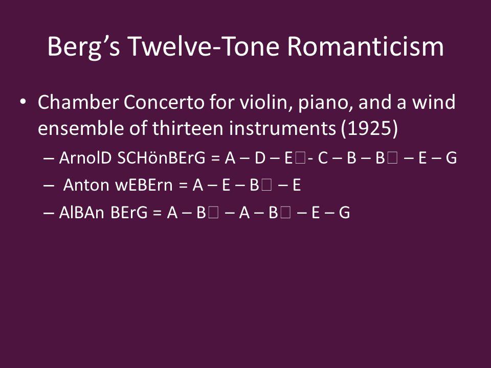 Berg's Twelve-Tone Romanticism Chamber Concerto for violin, piano, and a wind ensemble of thirteen instruments (1925) – ArnolD SCHönBErG = A – D – E ♭ - C – B – B ♭ – E – G – Anton wEBErn = A – E – B ♭ – E – AlBAn BErG = A – B ♭ – A – B ♭ – E – G