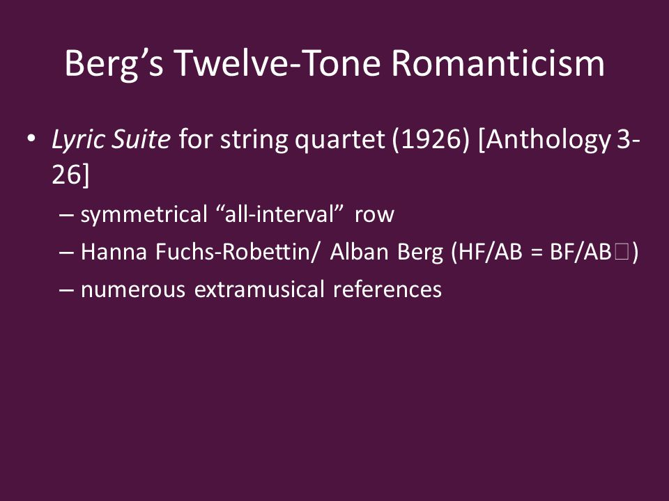 Berg's Twelve-Tone Romanticism Lyric Suite for string quartet (1926) [Anthology 3- 26] – symmetrical all-interval row – Hanna Fuchs-Robettin/ Alban Berg (HF/AB = BF/AB ♭ ) – numerous extramusical references