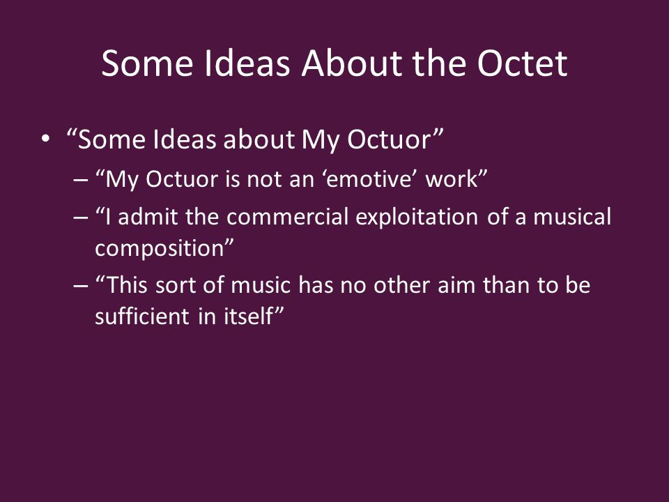Some Ideas About the Octet Some Ideas about My Octuor – My Octuor is not an 'emotive' work – I admit the commercial exploitation of a musical composition – This sort of music has no other aim than to be sufficient in itself
