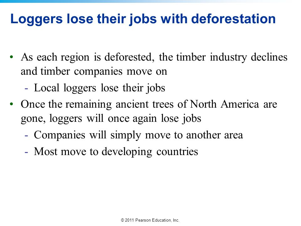 © 2011 Pearson Education, Inc. Loggers lose their jobs with deforestation As each region is deforested, the timber industry declines and timber compan
