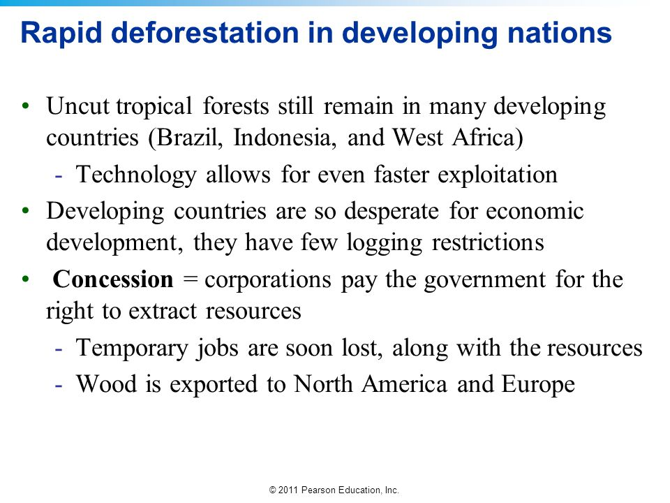 © 2011 Pearson Education, Inc. Rapid deforestation in developing nations Uncut tropical forests still remain in many developing countries (Brazil, Ind