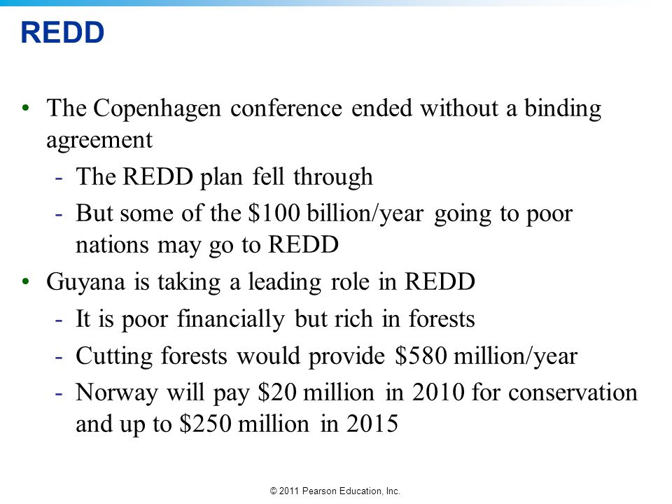 © 2011 Pearson Education, Inc. REDD The Copenhagen conference ended without a binding agreement -The REDD plan fell through -But some of the $100 bill