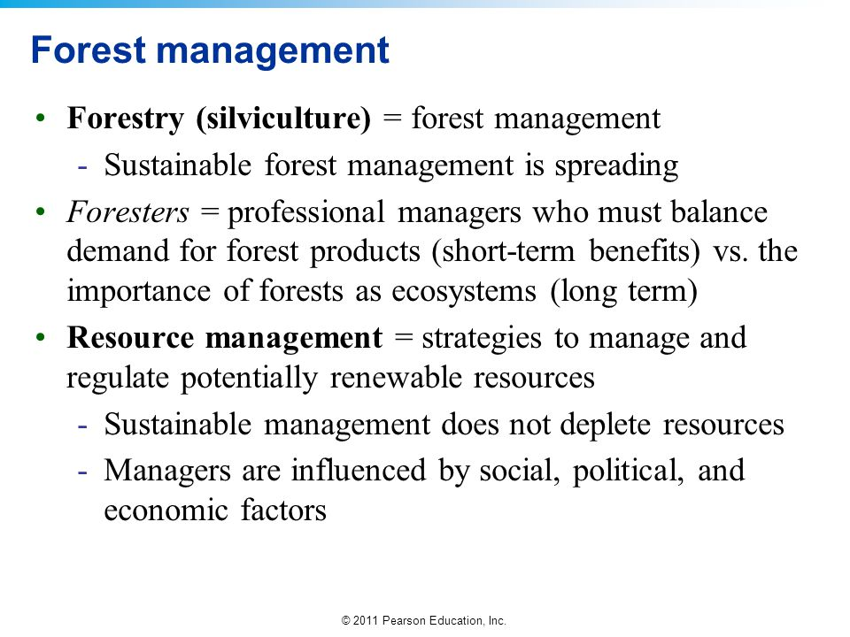 © 2011 Pearson Education, Inc. Forest management Forestry (silviculture) = forest management -Sustainable forest management is spreading Foresters = p