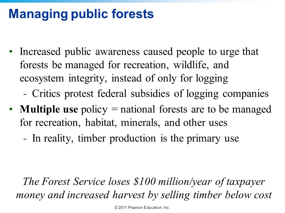 © 2011 Pearson Education, Inc. Managing public forests Increased public awareness caused people to urge that forests be managed for recreation, wildli