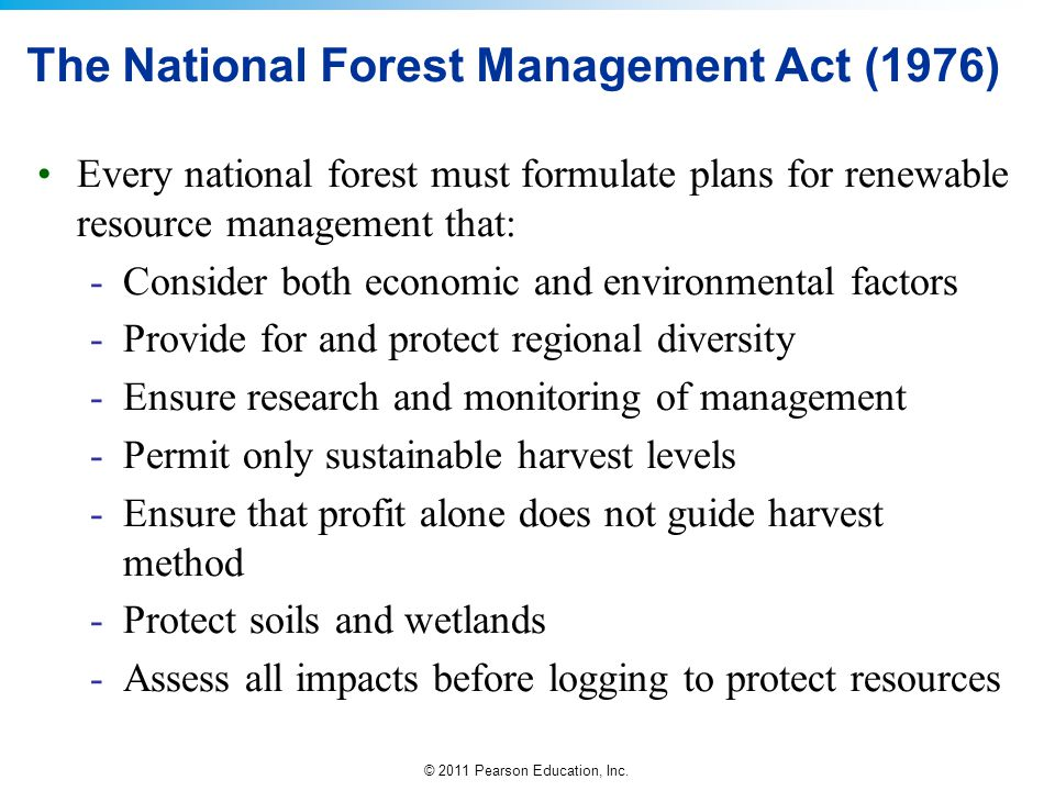© 2011 Pearson Education, Inc. The National Forest Management Act (1976) Every national forest must formulate plans for renewable resource management