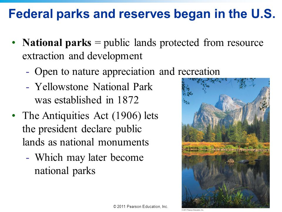 © 2011 Pearson Education, Inc. Federal parks and reserves began in the U.S. National parks = public lands protected from resource extraction and devel